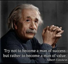 Try not to become a man of success but rather a man of value. ~ Elbert Einstein