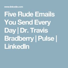 Five Rude Emails You Send Every Day | Dr. Travis Bradberry | Pulse | LinkedIn