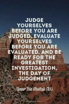 """""""Judge yourselves before you are judged. Evaluate yourselves before you're evaluated. And be ready for the greatest investigation, the Day of judgement"""" Umar bin Khattab (RA)"""