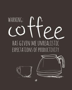 Warning: Coffee has given me unrealistic expectations of #Productivity. | #Coffee