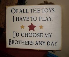 Of All The Toys I Have To Play Id Choose My Brothers Anyday Primitive Handpainted Wood Sign Kids Room Plaque Boys by thehomespunraven on Etsy https://www.etsy.com/listing/93093069/of-all-the-toys-i-have-to-play-id-choose