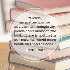"""""""Please, no matter how we advance technologically, please don't abandon the book. There is nothing in our material world more beautiful than the book."""" - Patti Smith"""