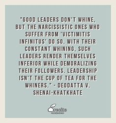"""""""Good Leaders don't whine, but the narcissistic ones who suffer from 'Victimitis Infinitus' do so. With their constant whining, such leaders render themselves inferior while demoralizing their followers. Leadership isn't the cup of tea for the whiners."""" - Deodatta V. Shenai-Khatkhate - Quote From Recite.com #RECITE #QUOTE"""