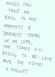 Music can take me back to the happiest and darkest times of my life, the times I'm dying to re-live, and the times I forgot.