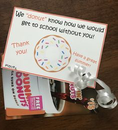 End of the year Bus Driver gift. Dunkin Donuts gift card. We donut know how we would get to school without you! Thank you!