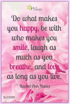 Do what makes you happy, be with who makes you smile, laugh as much as you breathe, and love as long as you live. ~