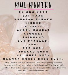"The Mul Mantra is one of my favorite mantras, it's effects are deep and vast. This a mantra that can work directly with your karma and is said to be the ""fate killer"". When your fate is erased, you can live your destiny.  Mantra: Mul Mantra Complete Mantra:Ek ong kaar, sat naam, karataa purakh, nirbho, nirvairAkaal moorat, ajoonee, saibhang, gur prasaad. Jap!Aad such, jugaad such, Hai bhee such, Naanak hosee bhee such. Language: Gurmukhi Source: Siri Guru Granth Sahib Author: Guru Nanak…"