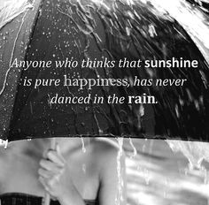 """Fantastic (and very true) quote- """"Anyone who thinks that sunshine is happiness has never danced in the rain""""."""