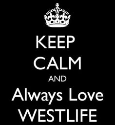 keep calm and always love westlife :) even if they're one member short. love their songs from their earlier years :)