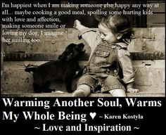 Love and Inspiration    I'm happiest when I am making someone else happy any way at all... maybe cooking a good meal, spoiling some hurting kids with love and affection, making someone smile or loving my dog ( I imagine her smiling too ) ~ warming another soul, warms my whole being ♥ Karen Kostyla ~♥
