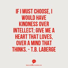 If I must choose, I would have kindness over intellect; give me a heart that loves, over a mind that thinks --TB Laberge