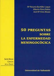 50 preguntas sobre la enfermedad meningocócica / Mª Rosario Bachiller Luque, Alberto Pérez Rubio, José Mª Eiros Bouza
