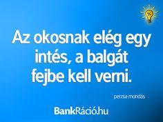 Az okosnak elég egy intés, a balgát fejbe kell verni. - perzsa mondás, www.bankracio.hu idézet