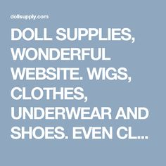 DOLL SUPPLIES, WONDERFUL WEBSITE. WIGS, CLOTHES, UNDERWEAR AND SHOES. EVEN CLEANING TOOLS AND EYE WAX.