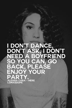 I don't dance, don't ask, I don't need a boyfriend so you can, go back, please enjoy your party. - Alessia Cara, Here