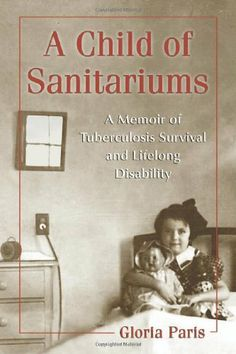 A Child of Sanitariums: A Memoir of Tuberculosis Survival and Lifelong Disability by Gloria Paris.