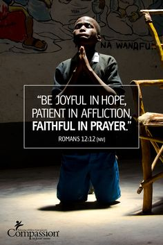 Be joyful in hope, patient in affliction, faithful in prayer - Romans 12:12 | We thank you for your prayers for all of the Compassion children around the world. Join our prayer network as we continue to be faithful in prayer for the children's needs each and every day: http://www.compassion.com/prayer