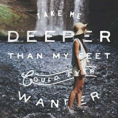 """""""Take me deeper than my feet could ever wander."""""""