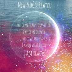 New Moon Prayer - I Welcome Transformation - I Welcome Growth - I Welcome Abundance - I Know What I Need - I Am Ready.