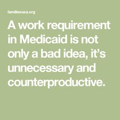 A work requirement in Medicaid is not only a bad idea, it's unnecessary and counterproductive.