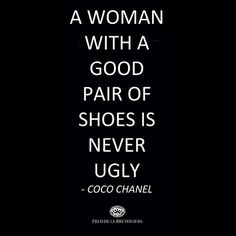 """A woman with a good pair of shoes is never ugly"" Coco Chanel"
