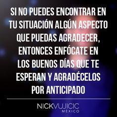 """""""Si no puedes encontrar en tu situación algún aspecto que puedas agradecer, entonces enfócate en los buenos días que te esperan y agradécelos por anticipado"""" - Nick Vujicic"""