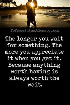 Sad Long Distance Relationship Quotes, The longer you wait for something. The more you appreciate it when you get it. Because anything worth having is always worth the wait.