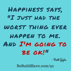 """Happiness says, """"I just had the worst thing ever happen to me today. And I'm going to be OK.""""  #BeBuildHave #PainToProfit"""