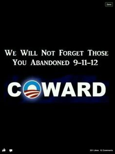 We will not EVER forget Benghazi.nor those of you who think we will let you continue in PUBLIC OFFICE, obama/Hillary. Thing 1, Our Country, God Bless America, We The People, Stupid People, In This World, The Book, Wisdom, Let It Be
