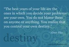 The best years of your life are the ones in which you decide your problems are your own.  You do not blame them on anyone or anything.  You realize that you control our own destiny.  ~ Albert Ellis