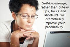 Deeper self-knowledge is critical in making upgrades to your productivity. For more, click here to get my book -  http://perfect.mytimedesign.com