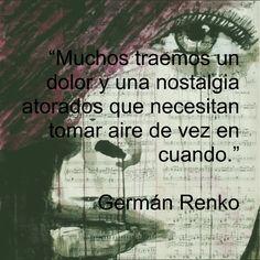 """""""Muchos traemos un dolor y una nostalgia atorados que necesitan tomar aire de vez en cuando."""" Germán Renko"""