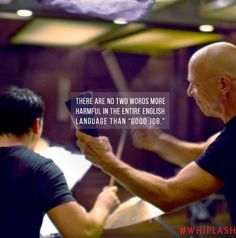 "#WhiplashMovie there are no two words more harmful in the entire english language than ""good job"" ..."