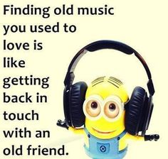 Finding Old Music You Used To Love Is Like Getting Back In Touch With An Old Friend music minion minions minion quotes minion quotes and sayings minion life quotes
