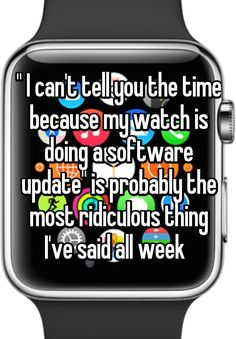 """"" I can't tell you the time because my watch is doing a software update"" is probably the most ridiculous thing I've said all week  """