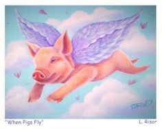 When will that happen? WHEN PIGS FLY = That will never happen.