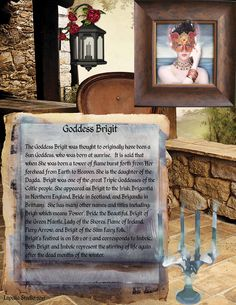 Goddess Brigit was thought to have been a Sun Goddess, who was born at sunrise. It is said that when She was born a tower of flame burst forth from Her forehead from Earth to Heaven. She is the daughter of the Dagda. Brigit was one of the great Triple Goddesses of the Celtic people. Both Brigit and Imbolc represent the stirring of life again after the dead months of the winter.