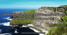 Quote of the day: Sometimes change was good. Sometimes it was even exactly what you needed. - Jenny O'Connell  ► View quote in www.inspirationalquotesuk.co.uk/62659  ► Customize image www.inspirationalquotesuk.co.uk/customize-image/62659/600x315  ► More quotes in www.inspirationalquotesuk.co.uk  #InspirationalQuotes #QuoteOfTheDay #Quotes #Inspirational