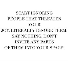 start ignoring people that threaten your joy. literally ignore them. say nothing. don't invite any parts of them into your space.