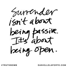 Surrender isn't about being passive. It's about being open. Subscribe: DanielleLaPorte.com #Truthbomb #Words #Quotes