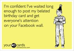 My favorite belated Facebook Happy Birthday quote!