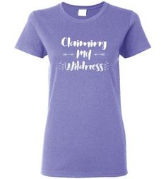 85a2c9667cd Graphics Inspire - Claiming My Wildness for Women Living Their Authentic  Life Ladies Tee  wildness