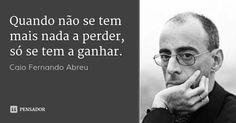 Quando não se tem mais nada a perder, só se tem a ganhar. — Caio Fernando Abreu