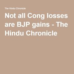 Not all Cong losses are BJP gains - The Hindu Chronicle
