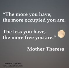 """Namaste Yoga 262 Shareable Quote, """"The more you have, the more occupied you are. The less you have, the more free you are."""" Mother Theresa http://www.melissawest.com/262/"""