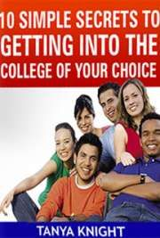 10 Simple Secrets to Getting into the College of Your Choice by Tanya Knight, Education Coach