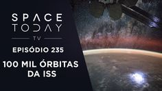 100 000 Órbitas da ISS - Space Today TV Ep.235