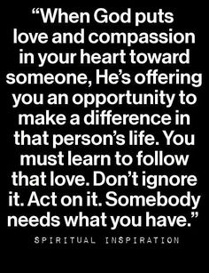 When God puts love and compassion in your heart toward someone, He's offering you an opportunity to make a difference in that person's life. You must learn to follow that love. Don't ignore it. Act on it. Somebody needs what you have.