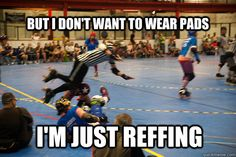 but i dont want to wear pads im just reffing - Flying Derby Ref