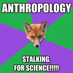 Anthropology Stalking,                         for Science!!!!!
